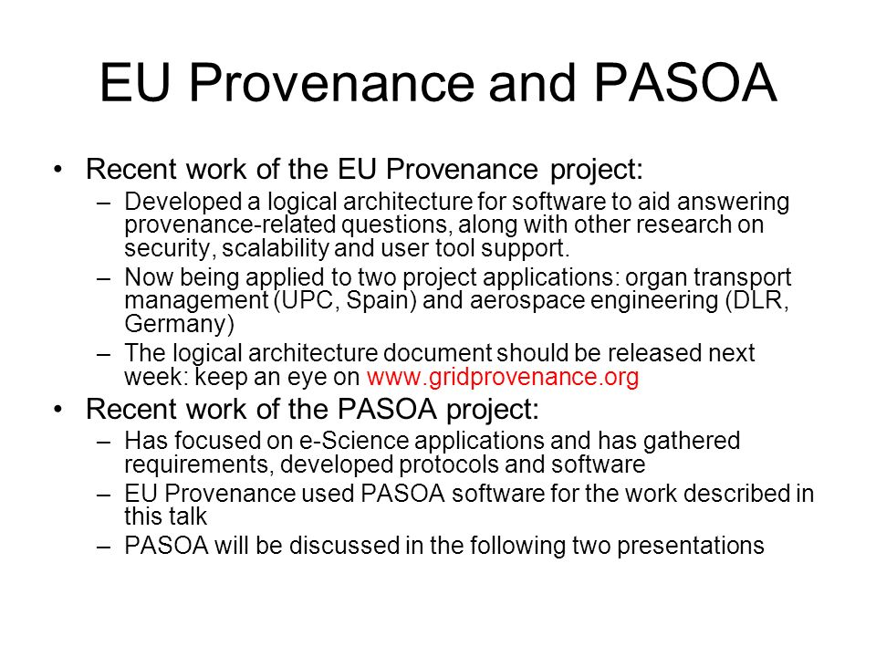 EU Provenance and PASOA Recent work of the EU Provenance project: –Developed a logical architecture for software to aid answering provenance-related questions, along with other research on security, scalability and user tool support.