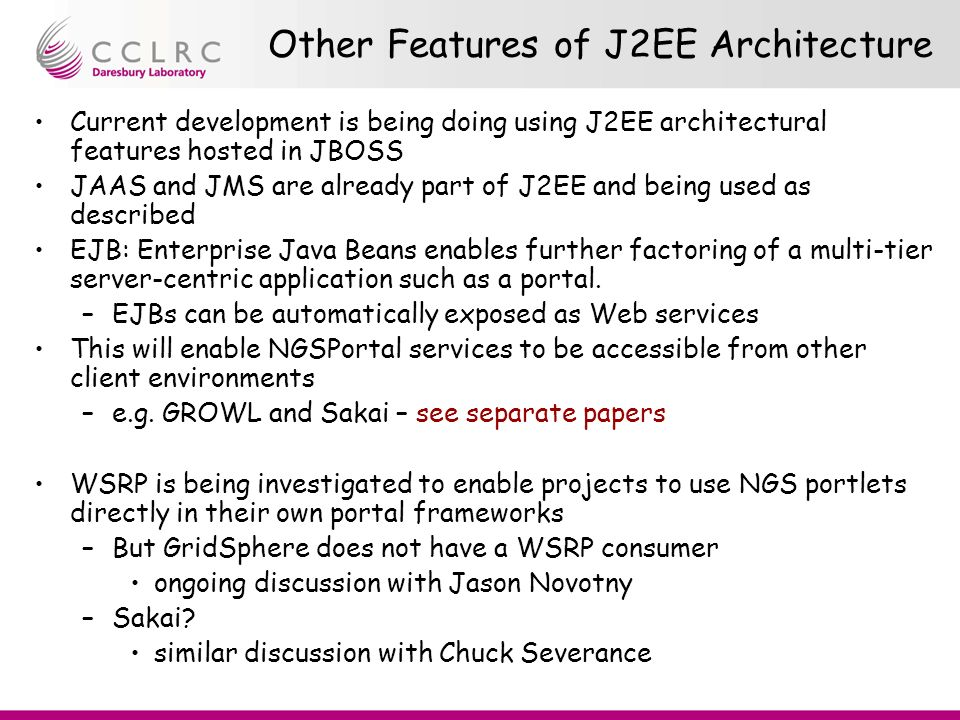 Other Features of J2EE Architecture Current development is being doing using J2EE architectural features hosted in JBOSS JAAS and JMS are already part of J2EE and being used as described EJB: Enterprise Java Beans enables further factoring of a multi-tier server-centric application such as a portal.