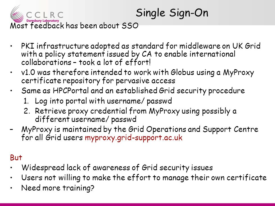 Single Sign-On Most feedback has been about SSO PKI infrastructure adopted as standard for middleware on UK Grid with a policy statement issued by CA to enable international collaborations – took a lot of effort.