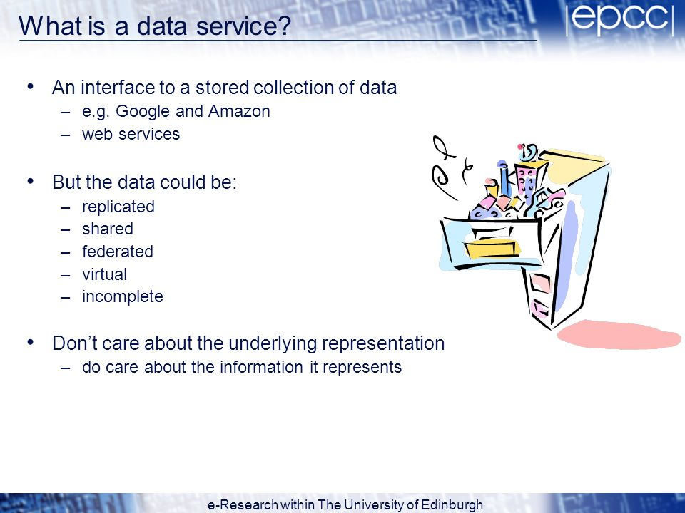 e-Research within The University of Edinburgh What is a data service? An interface to a stored collection of data –e.g. Google and Amazon –web service