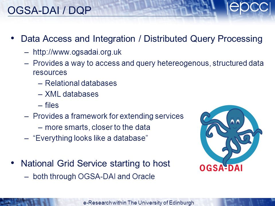 e-Research within The University of Edinburgh OGSA-DAI / DQP Data Access and Integration / Distributed Query Processing –http://www.ogsadai.org.uk –Pr