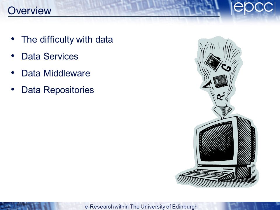 e-Research within The University of Edinburgh Overview The difficulty with data Data Services Data Middleware Data Repositories