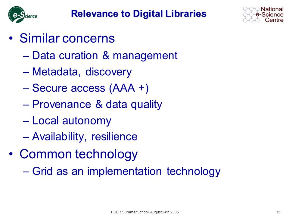 TICER Summer School, August 24th 200616 Relevance to Digital Libraries Similar concerns –Data curation & management –Metadata, discovery –Secure access (AAA +) –Provenance & data quality –Local autonomy –Availability, resilience Common technology –Grid as an implementation technology