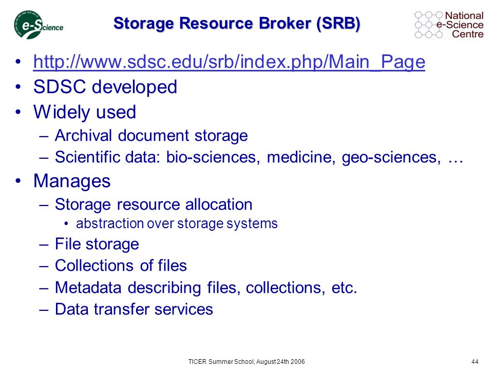 TICER Summer School, August 24th 200644 Storage Resource Broker (SRB) http://www.sdsc.edu/srb/index.php/Main_Page SDSC developed Widely used –Archival document storage –Scientific data: bio-sciences, medicine, geo-sciences, … Manages –Storage resource allocation abstraction over storage systems –File storage –Collections of files –Metadata describing files, collections, etc.