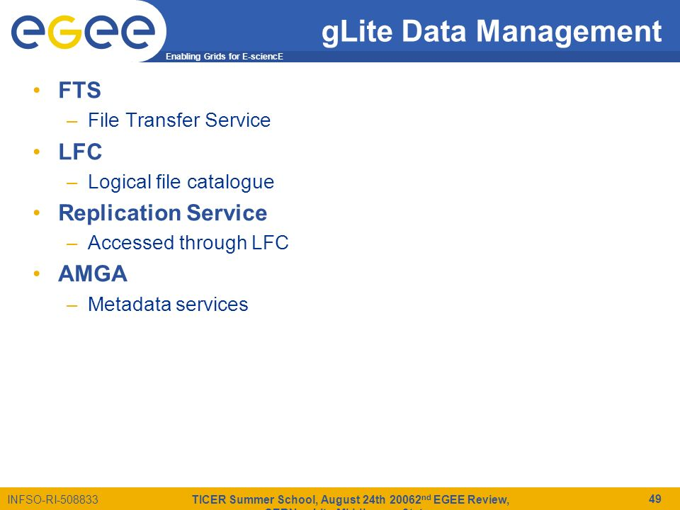 Enabling Grids for E-sciencE INFSO-RI-508833 TICER Summer School, August 24th 20062 nd EGEE Review, CERN - gLite Middleware Status 49 gLite Data Management FTS –File Transfer Service LFC –Logical file catalogue Replication Service –Accessed through LFC AMGA –Metadata services