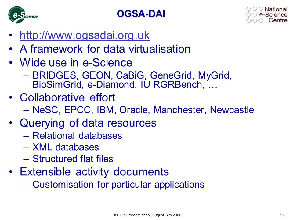 TICER Summer School, August 24th 200657 OGSA-DAI http://www.ogsadai.org.uk A framework for data virtualisation Wide use in e-Science –BRIDGES, GEON, CaBiG, GeneGrid, MyGrid, BioSimGrid, e-Diamond, IU RGRBench, … Collaborative effort –NeSC, EPCC, IBM, Oracle, Manchester, Newcastle Querying of data resources –Relational databases –XML databases –Structured flat files Extensible activity documents –Customisation for particular applications