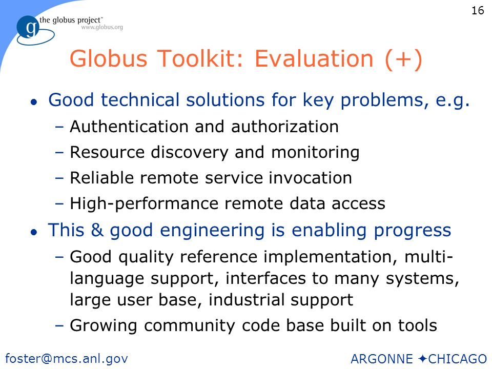 16 foster@mcs.anl.gov ARGONNE CHICAGO Globus Toolkit: Evaluation (+) l Good technical solutions for key problems, e.g.