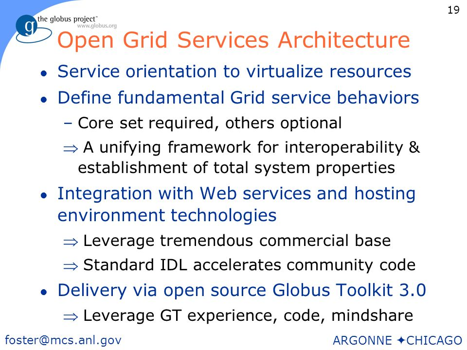 19 foster@mcs.anl.gov ARGONNE CHICAGO Open Grid Services Architecture l Service orientation to virtualize resources l Define fundamental Grid service behaviors –Core set required, others optional A unifying framework for interoperability & establishment of total system properties l Integration with Web services and hosting environment technologies Leverage tremendous commercial base Standard IDL accelerates community code l Delivery via open source Globus Toolkit 3.0 Leverage GT experience, code, mindshare