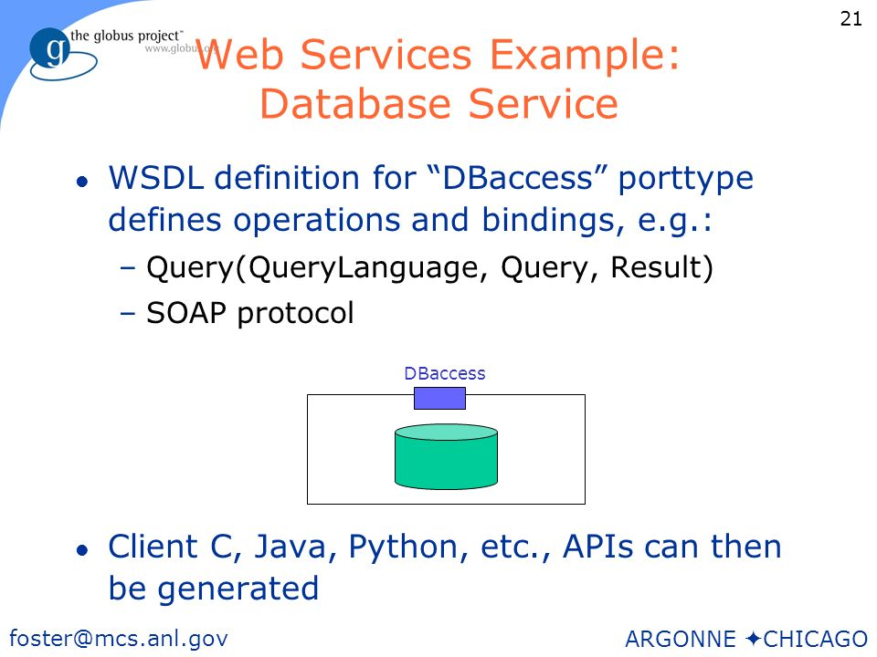 21 foster@mcs.anl.gov ARGONNE CHICAGO Web Services Example: Database Service l WSDL definition for DBaccess porttype defines operations and bindings, e.g.: –Query(QueryLanguage, Query, Result) –SOAP protocol l Client C, Java, Python, etc., APIs can then be generated DBaccess