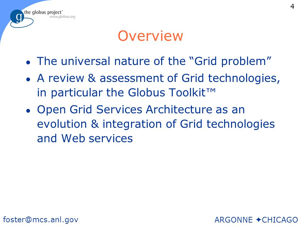 4 foster@mcs.anl.gov ARGONNE CHICAGO Overview l The universal nature of the Grid problem l A review & assessment of Grid technologies, in particular the Globus Toolkit l Open Grid Services Architecture as an evolution & integration of Grid technologies and Web services