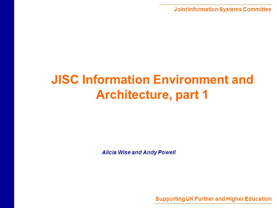 Joint Information Systems Committee Supporting UK Further and Higher Education JISC Information Environment and Architecture, part 1 Alicia Wise and Andy Powell
