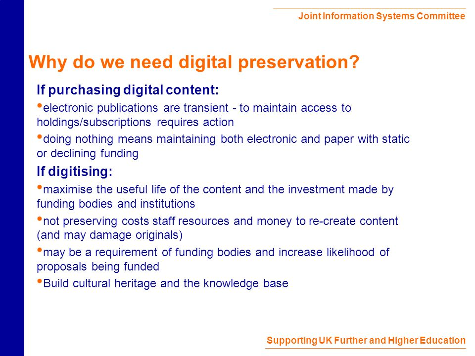 Joint Information Systems Committee Supporting UK Further and Higher Education Why do we need digital preservation.