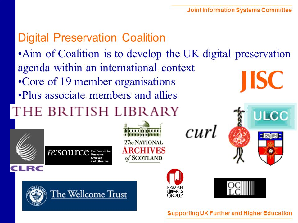 Joint Information Systems Committee Supporting UK Further and Higher Education Digital Preservation Coalition Aim of Coalition is to develop the UK digital preservation agenda within an international context Core of 19 member organisations Plus associate members and allies