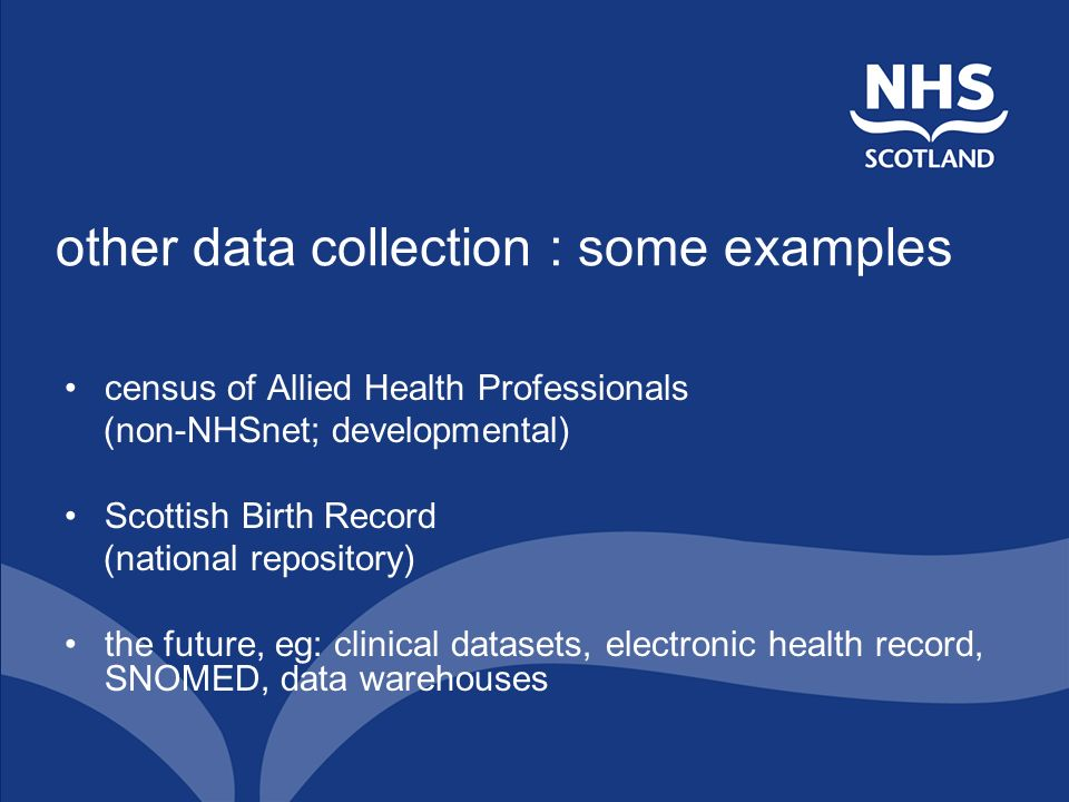 other data collection : some examples census of Allied Health Professionals (non-NHSnet; developmental) Scottish Birth Record (national repository) the future, eg: clinical datasets, electronic health record, SNOMED, data warehouses
