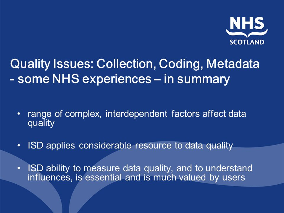 Quality Issues: Collection, Coding, Metadata - some NHS experiences – in summary range of complex, interdependent factors affect data quality ISD applies considerable resource to data quality ISD ability to measure data quality, and to understand influences, is essential and is much valued by users