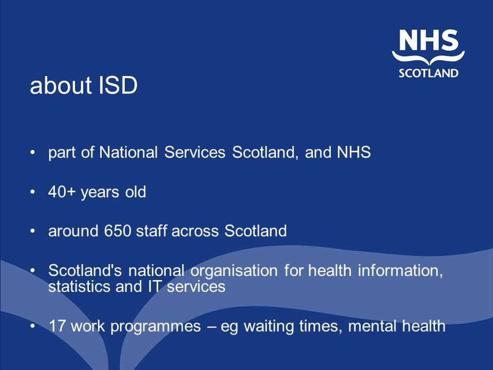 about ISD part of National Services Scotland, and NHS 40+ years old around 650 staff across Scotland Scotland s national organisation for health information, statistics and IT services 17 work programmes – eg waiting times, mental health