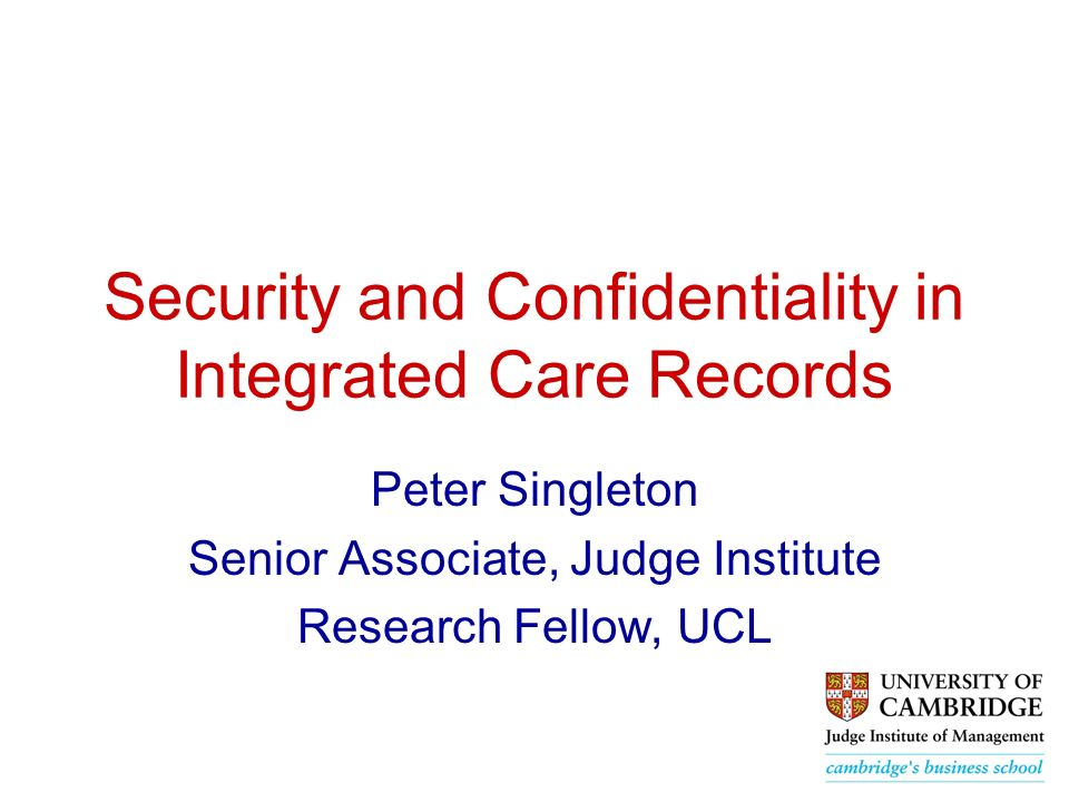 Security and Confidentiality in Integrated Care Records Peter Singleton Senior Associate, Judge Institute Research Fellow, UCL
