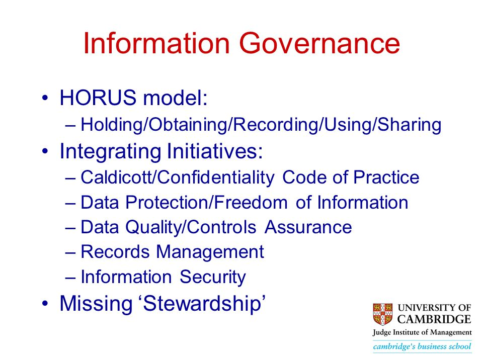 Information Governance HORUS model: –Holding/Obtaining/Recording/Using/Sharing Integrating Initiatives: –Caldicott/Confidentiality Code of Practice –Data Protection/Freedom of Information –Data Quality/Controls Assurance –Records Management –Information Security Missing Stewardship