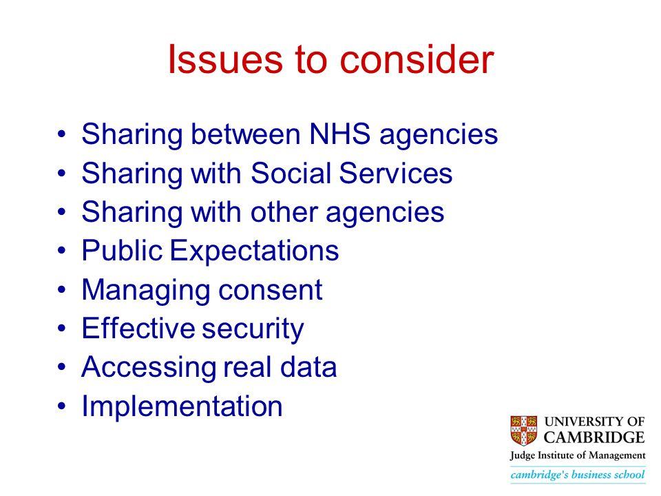 Issues to consider Sharing between NHS agencies Sharing with Social Services Sharing with other agencies Public Expectations Managing consent Effective security Accessing real data Implementation