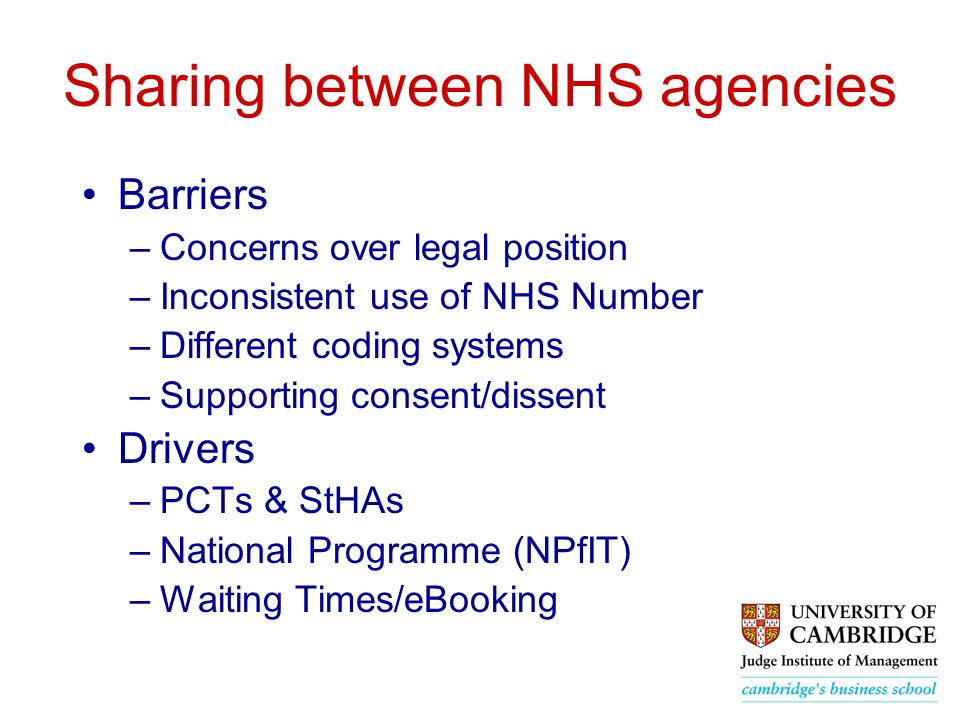 Sharing between NHS agencies Barriers –Concerns over legal position –Inconsistent use of NHS Number –Different coding systems –Supporting consent/dissent Drivers –PCTs & StHAs –National Programme (NPfIT) –Waiting Times/eBooking