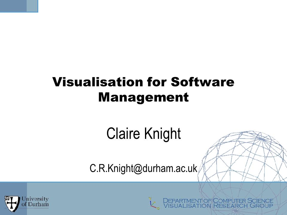 Visualisation for Software Management Claire Knight C.R.Knight@durham.ac.uk