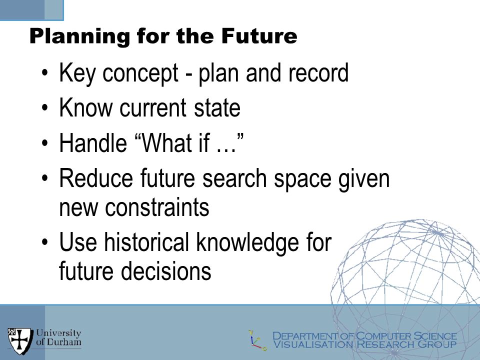 Planning for the Future Key concept - plan and record Know current state Handle What if … Reduce future search space given new constraints Use historical knowledge for future decisions