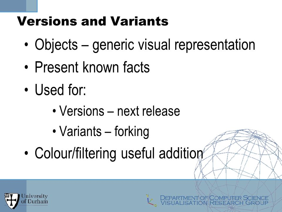 Versions and Variants Objects – generic visual representation Present known facts Used for: Versions – next release Variants – forking Colour/filtering useful addition