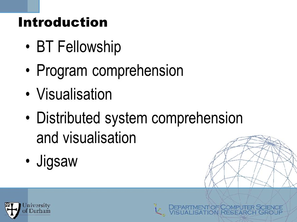 Introduction BT Fellowship Program comprehension Visualisation Distributed system comprehension and visualisation Jigsaw