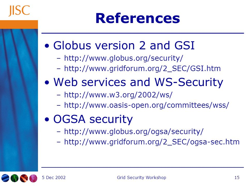 5 Dec 2002Grid Security Workshop15 References Globus version 2 and GSI –  –  Web services and WS-Security –  –  OGSA security –  –