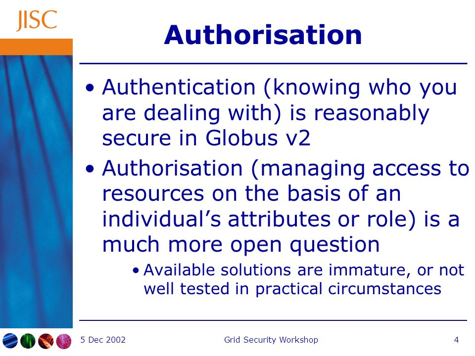5 Dec 2002Grid Security Workshop4 Authorisation Authentication (knowing who you are dealing with) is reasonably secure in Globus v2 Authorisation (managing access to resources on the basis of an individuals attributes or role) is a much more open question Available solutions are immature, or not well tested in practical circumstances