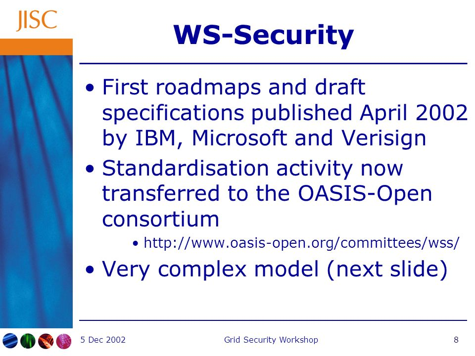5 Dec 2002Grid Security Workshop8 WS-Security First roadmaps and draft specifications published April 2002 by IBM, Microsoft and Verisign Standardisation activity now transferred to the OASIS-Open consortium   Very complex model (next slide)