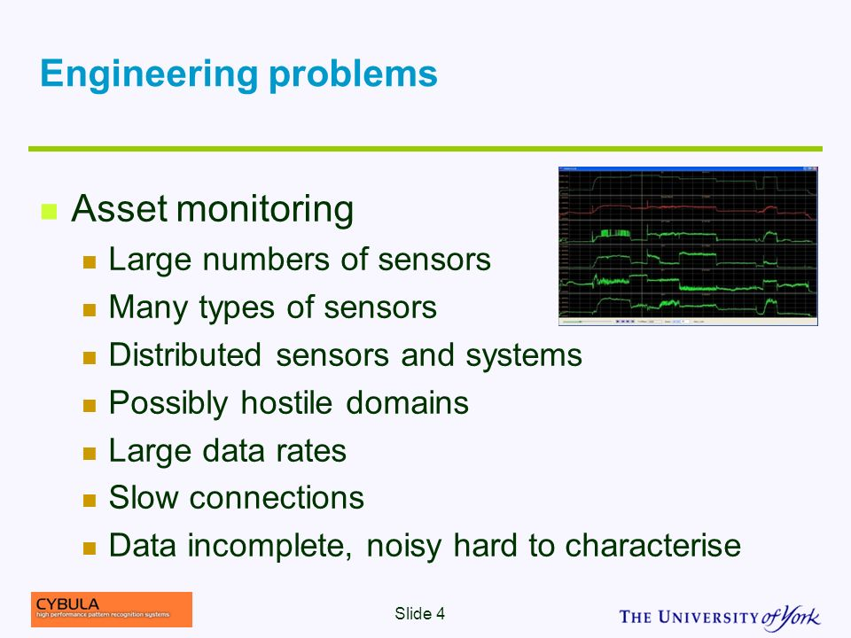 Engineering problems Asset monitoring Large numbers of sensors Many types of sensors Distributed sensors and systems Possibly hostile domains Large data rates Slow connections Data incomplete, noisy hard to characterise Slide 4