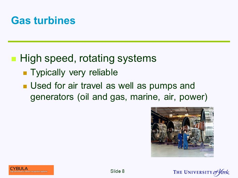 Gas turbines High speed, rotating systems Typically very reliable Used for air travel as well as pumps and generators (oil and gas, marine, air, power) Slide 8