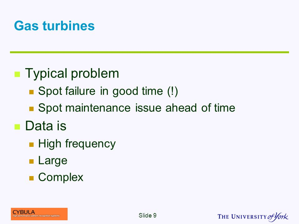 Gas turbines Typical problem Spot failure in good time (!) Spot maintenance issue ahead of time Data is High frequency Large Complex Slide 9