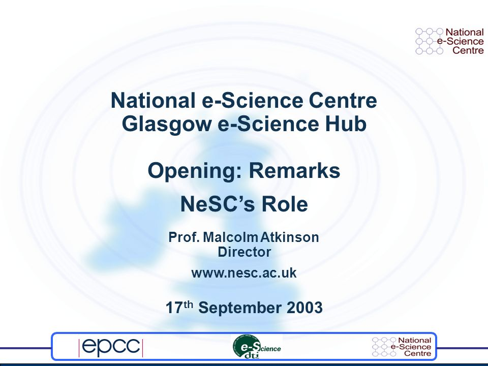 National e-Science Centre Glasgow e-Science Hub Opening: Remarks NeSCs Role Prof. Malcolm Atkinson Director www.nesc.ac.uk 17 th September 2003