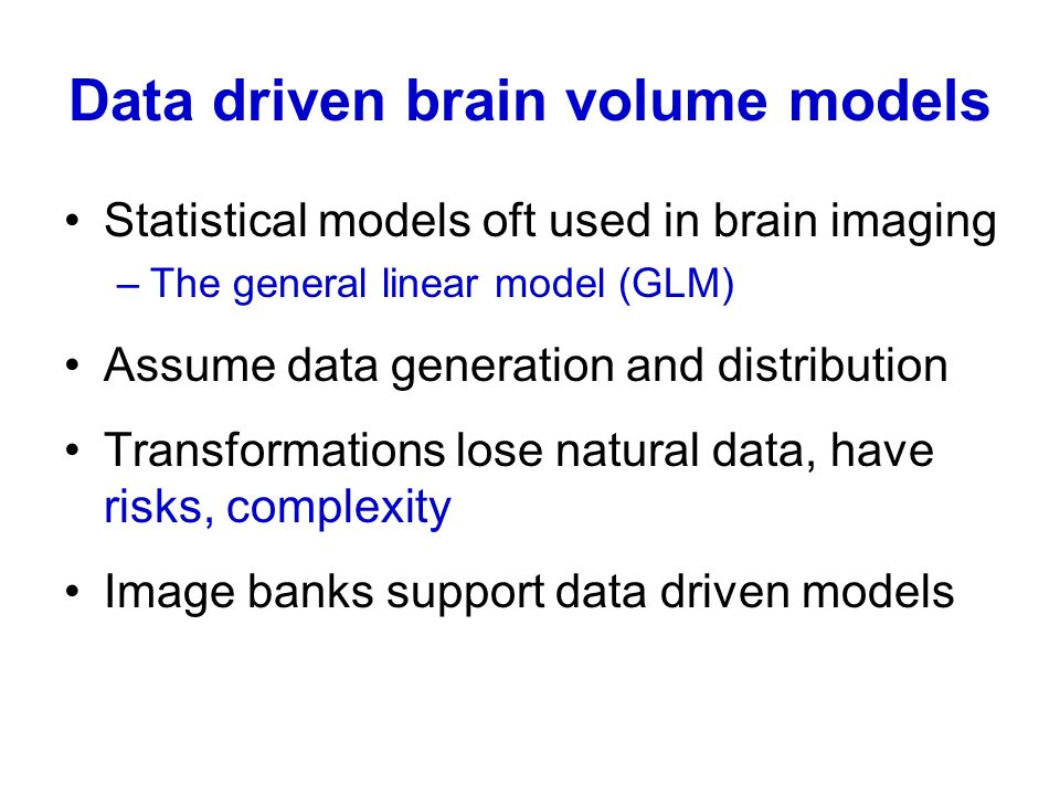 Data driven brain volume models Statistical models oft used in brain imaging –The general linear model (GLM) Assume data generation and distribution T