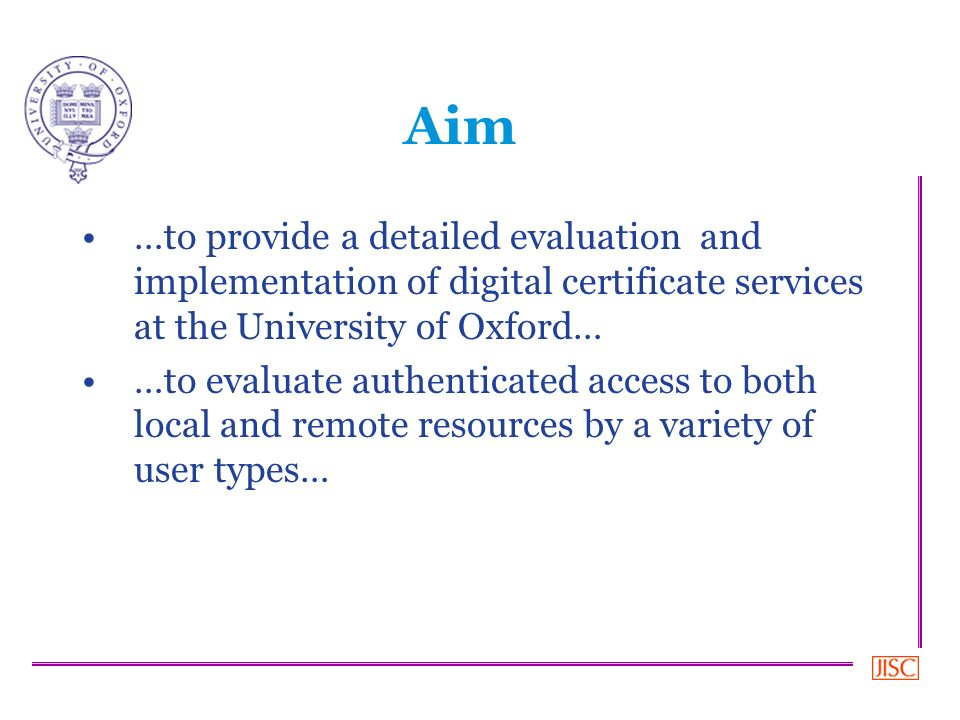 Aim …to provide a detailed evaluation and implementation of digital certificate services at the University of Oxford… …to evaluate authenticated access to both local and remote resources by a variety of user types…