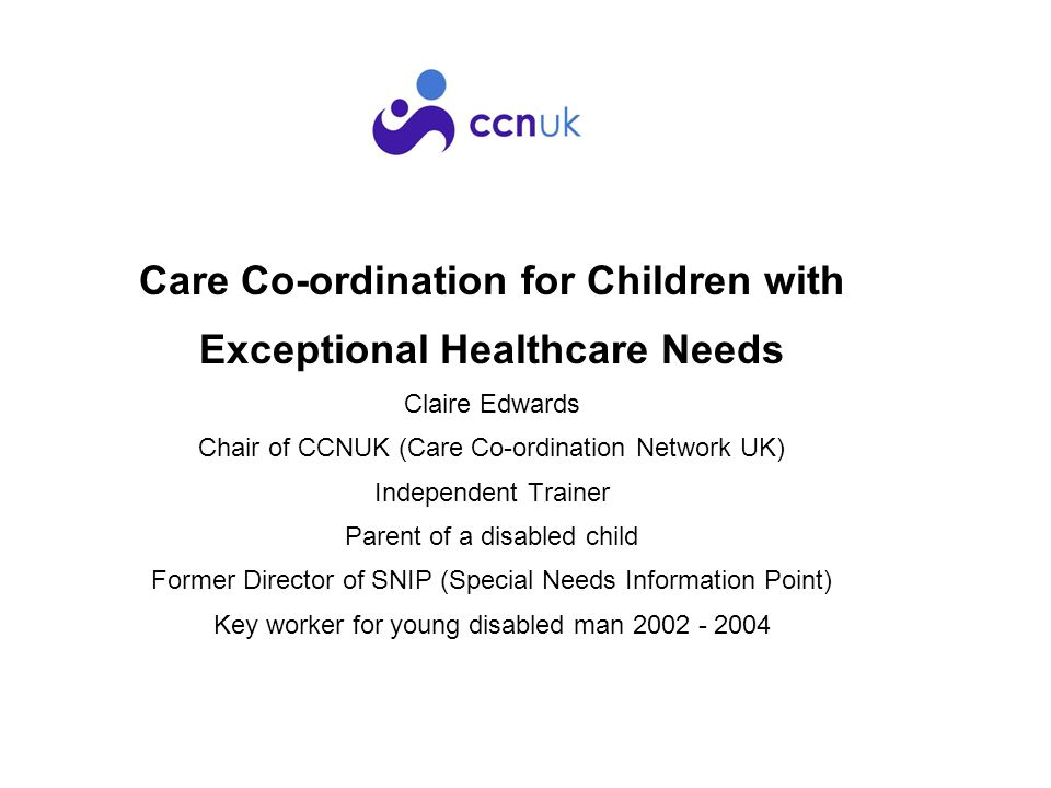 Care Co-ordination for Children with Exceptional Healthcare Needs Claire Edwards Chair of CCNUK (Care Co-ordination Network UK) Independent Trainer Parent of a disabled child Former Director of SNIP (Special Needs Information Point) Key worker for young disabled man 2002 - 2004