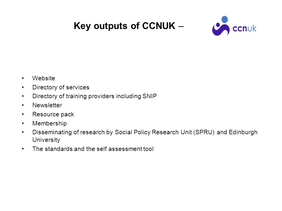Key outputs of CCNUK – Website Directory of services Directory of training providers including SNIP Newsletter Resource pack Membership Disseminating of research by Social Policy Research Unit (SPRU) and Edinburgh University The standards and the self assessment tool
