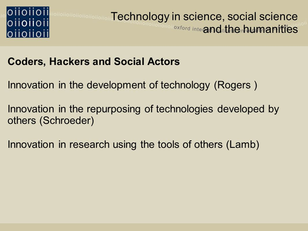 Technology in science, social science and the humanities Coders, Hackers and Social Actors Innovation in the development of technology (Rogers ) Innovation in the repurposing of technologies developed by others (Schroeder) Innovation in research using the tools of others (Lamb)