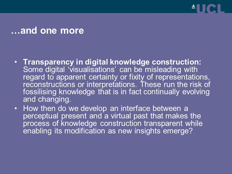 …and one more Transparency in digital knowledge construction: Some digital visualisations can be misleading with regard to apparent certainty or fixity of representations, reconstructions or interpretations.