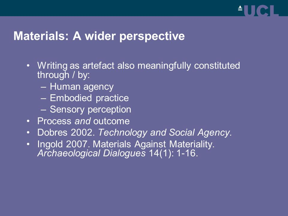 Materials: A wider perspective Writing as artefact also meaningfully constituted through / by: –Human agency –Embodied practice –Sensory perception Process and outcome Dobres 2002.