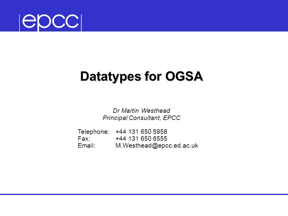 Datatypes for OGSA Dr Martin Westhead Principal Consultant, EPCC Telephone:+44 131 650 5958 Fax:+44 131 650 6555 Email:M.Westhead@epcc.ed.ac.uk