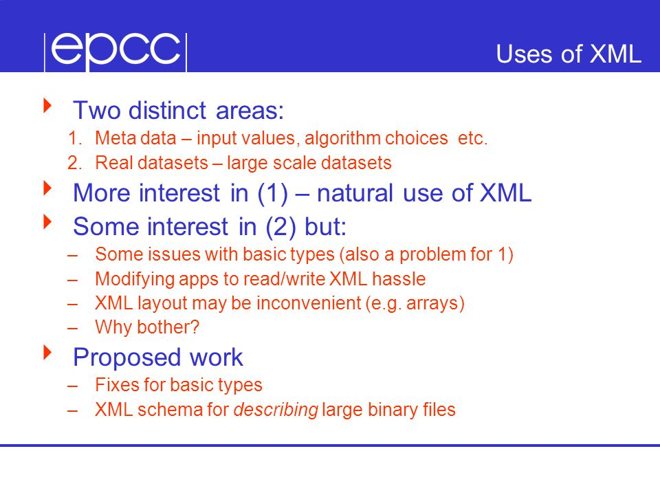 Uses of XML Two distinct areas: Meta data – input values, algorithm choices etc. Real datasets – large scale datasets More interest in (1) – natural u