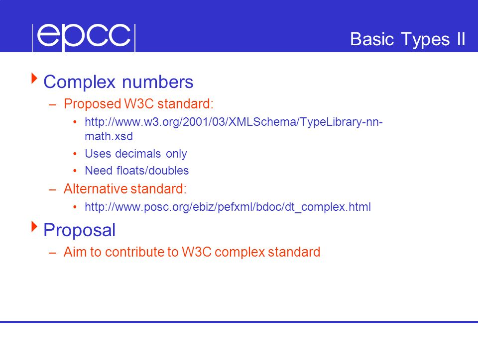 Basic Types II Complex numbers –Proposed W3C standard: http://www.w3.org/2001/03/XMLSchema/TypeLibrary-nn- math.xsd Uses decimals only Need floats/dou