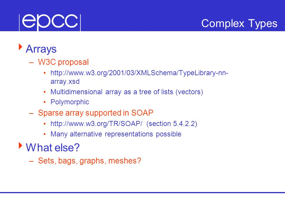 Complex Types Arrays –W3C proposal http://www.w3.org/2001/03/XMLSchema/TypeLibrary-nn- array.xsd Multidimensional array as a tree of lists (vectors) P
