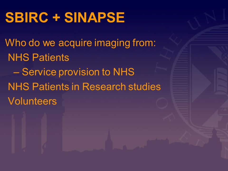 SBIRC + SINAPSE Who do we acquire imaging from: NHS Patients – Service provision to NHS NHS Patients in Research studies Volunteers