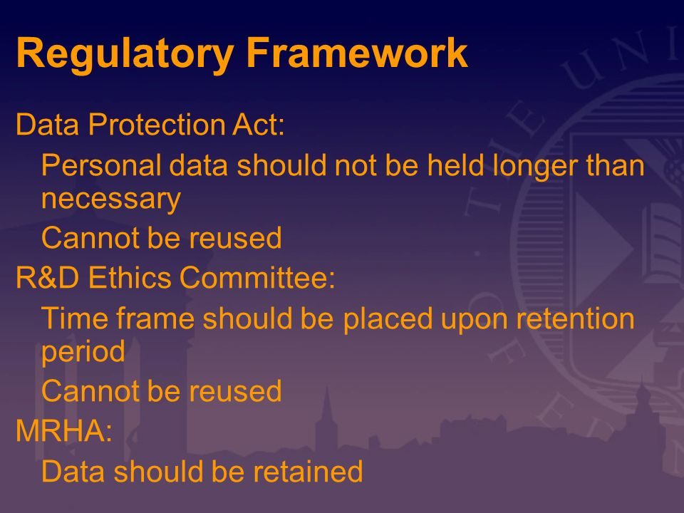 Regulatory Framework Data Protection Act: Personal data should not be held longer than necessary Cannot be reused R&D Ethics Committee: Time frame sho