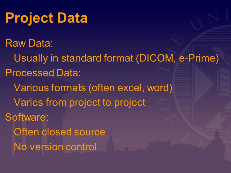 Project Data Raw Data: Usually in standard format (DICOM, e-Prime) Processed Data: Various formats (often excel, word) Varies from project to project