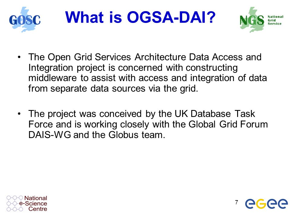 7 What is OGSA-DAI? The Open Grid Services Architecture Data Access and Integration project is concerned with constructing middleware to assist with a
